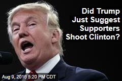 Did Trump Just Suggest Supporters Shoot Clinton?