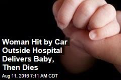 Woman Hit by Car Outside Hospital Delivers Baby, Then Dies