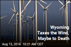 Wyoming Taxes the Wind, Maybe to Death
