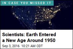 Scientists: Earth Entered a New Age in 1950