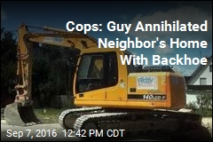 Cops: Guy Annihilated Neighbor's Home With Backhoe