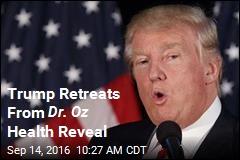 Trump Retreats From Dr. Oz Health Reveal