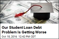 Our Student Loan Debt Problem Is Getting Worse
