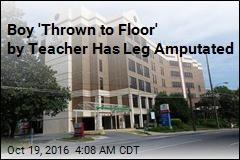 Boy 'Thrown to Floor' by Teacher Will Lose Leg