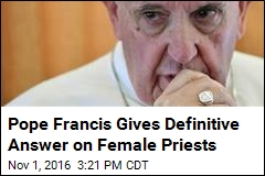 Pope Francis Says Women Will Never, Ever Be Priests