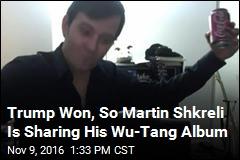 Trump Won, So Martin Shkreli Is Sharing His Wu-Tang Album