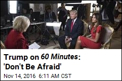 Trump on 60 Minutes : 'Don't Be Afraid'