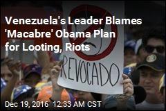Venezuela's Leader Blames 'Macabre' Obama Plan for Looting, Riots