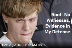 Roof: No Witnesses, Evidence in My Defense