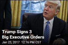Trump Signs 3 Big Executive Orders
