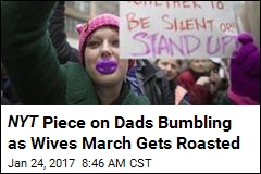 NYT Piece on Dads Bumbling as Wives March Gets Roasted