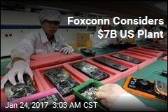 Foxconn Considers $7B US Plant