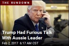 Trump Had Furious Talk With Aussie Leader
