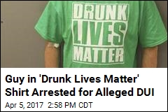 Guy in 'Drunk Lives Matter' Shirt Busted for What You'd Expect