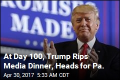 At Day 100, Trump Rips Media Dinner, Heads for Pa.