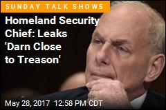 Homeland Security Chief: Leaks 'Darn Close to Treason'