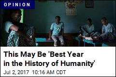 This May Be 'Best Year in the History of Humanity'
