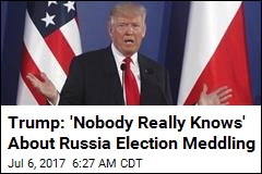 Trump: 'Nobody Really Knows' About Russia Election Meddling