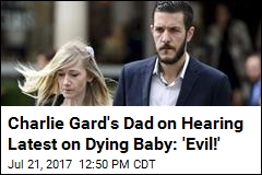 Charlie Gard's Dad on Hearing Latest on Dying Baby: 'Evil!'