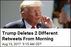 Trump Deletes 2 Different Retweets From Morning