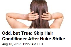 Odd, but True: Skip Hair Conditioner After Nuke Strike