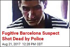 Fugitive Barcelona Suspect Shot Dead by Police