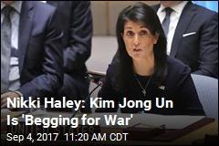 Nikki Haley: Kim Jong Un Is 'Begging for War'