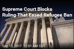 Supreme Court Blocks Ruling That Eased Refugee Ban