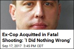 Ex-Cop Acquitted in Fatal Shooting: 'I Did Nothing Wrong'