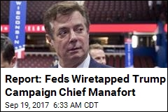 Report: Feds Wiretapped Trump Campaign Chief Manafort
