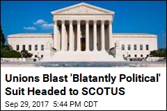 Unions Blast 'Blatantly Political' Suit Headed to SCOTUS