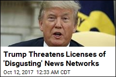 Trump Threatens Licenses of 'Disgusting' News Networks