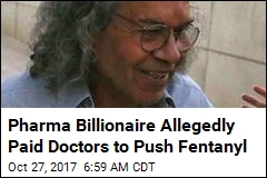 Pharma Billionaire Allegedly Paid Doctors to Push Fentanyl