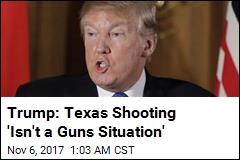 Trump: Texas Shooting 'Isn't a Guns Situation'