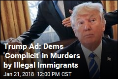 New Trump Ad Calls Dems 'Complicit' in Immigrant Murders