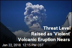 Threat Level Raised as 'Violent' Volcanic Eruption Nears