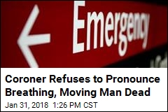 Coroner Refuses to Pronounce Breathing, Moving Man Dead