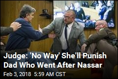 Seething Dad Who Charged at Nassar Says He's No Hero
