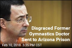 Disgraced Former Gymnastics Doctor Sent to Arizona Prison