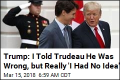 Trump: I Told Trudeau He Was Wrong, but Really 'I Had No Idea'