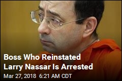 Boss Who Didn't Verify Nassar Followed Protocol Is Arrested