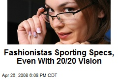 Fashionistas Sporting Specs, Even With 20/20 Vision