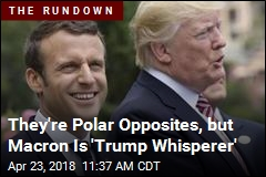 They're Polar Opposites, but Macron Is 'Trump Whisperer'