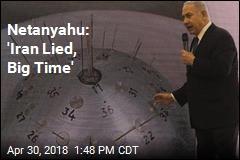 Netanyahu: 'Iran Lied, Big Time'