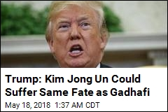 Trump: With No Deal, Kim Will Suffer Same Fate as Gadhafi