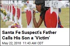 Santa Fe Suspect's Father Calls His Son a 'Victim'