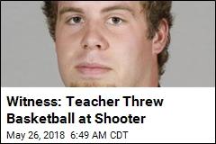 Witness: Teacher Threw Basketball at Shooter