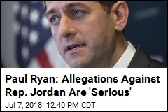 Paul Ryan: Allegations Against Rep. Jordan Are 'Serious'