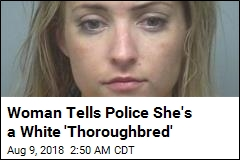 Woman Tells Police She's a White 'Thoroughbred'