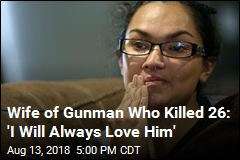 Wife of Gunman Who Killed 26: 'I Will Always Love Him'